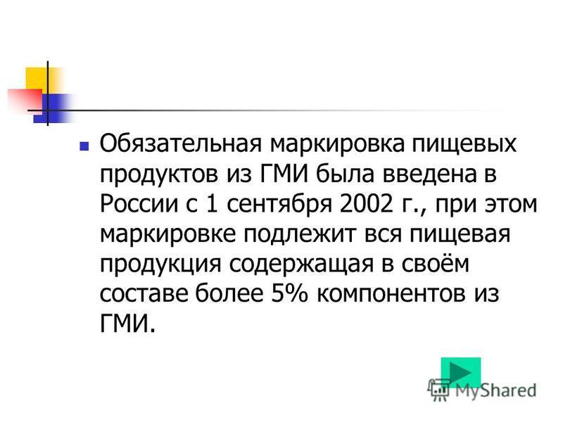 Обязательная маркировка пищевых продуктов из ГМИ была введена в России с 1 сентября 2002 г., при этом маркировке подлежит вся пищевая продукция содержащая в своём составе более 5% компонентов из ГМИ.