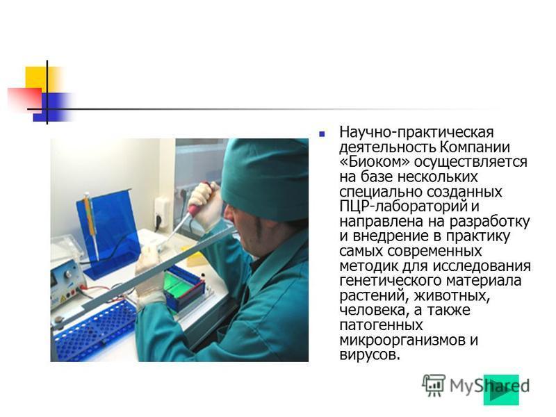 Научно-практическая деятельность Компании «Биоком» осуществляется на базе нескольких специально созданных ПЦР-лабораторий и направлена на разработку и внедрение в практику самых современных методик для исследования генетического материала растений, ж