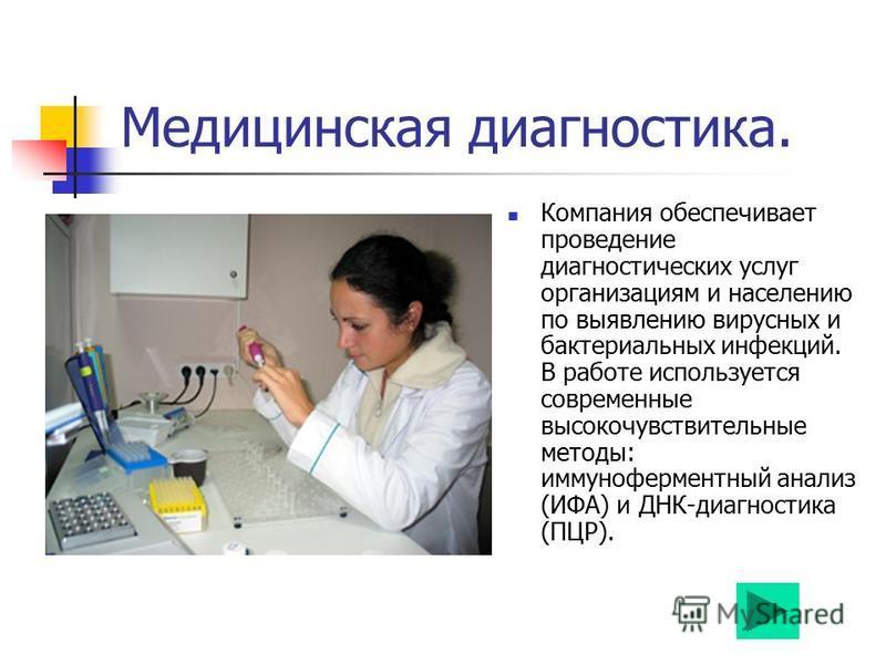 Медицинская диагностика. Компания обеспечивает проведение диагностических услуг организациям и населению по выявлению вирусных и бактериальных инфекций. В работе используется современные высокочувствительные методы: иммуноферментный анализ (ИФА) и ДН