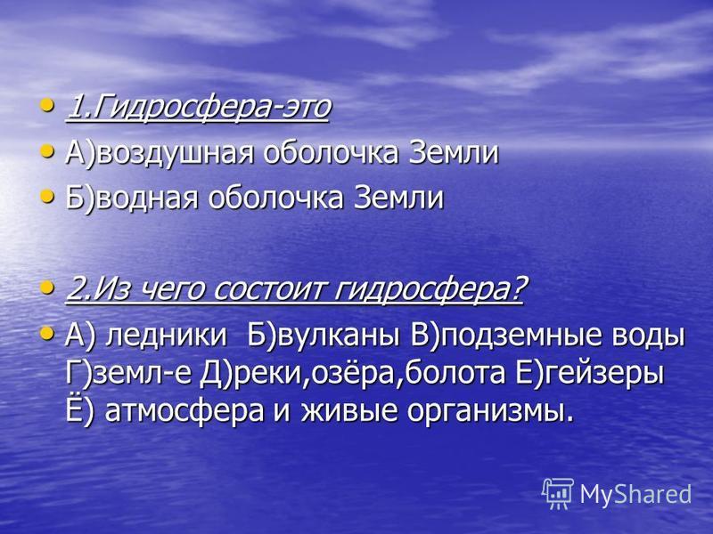 1.Гидросфера-это 1.Гидросфера-это А)воздушная оболочка Земли А)воздушная оболочка Земли Б)водная оболочка Земли Б)водная оболочка Земли 2. Из чего состоит гидросфера? 2. Из чего состоит гидросфера? А) ледники Б)вулканы В)подземные воды Г)земл-е Д)рек