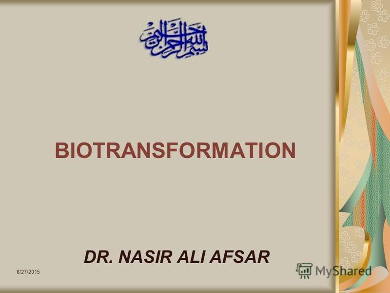 8/27/2015 1 BIOTRANSFORMATION DR. NASIR ALI AFSAR