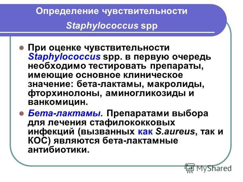 Определение чувствительности Staphylococcus spp При оценке чувствительности Staphylococcus spp. в первую очередь необходимо тестировать препараты, имеющие основное клиническое значение: бета-лактамы, макролиды, фторхинолоны, аминогликозиды и ванкомиц