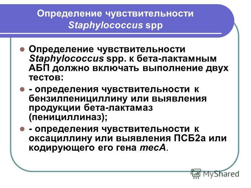 Определение чувствительности Staphylococcus spp Определение чувствительности Staphylococcus spp. к бета-лактамным АБП должно включать выполнение двух тестов: - определения чувствительности к бензилпенициллину или выявления продукции бета-лактамаз (пе