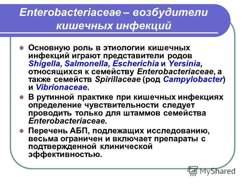 Enterobacteriaceae – возбудители кишечных инфекций Основную роль в этиологии кишечных инфекций играют представители родов Shigella, Salmonella, Escherichia и Yersinia, относящихся к семейству Enterobacteriaceae, а также семейств Spirillaceae (род Cam