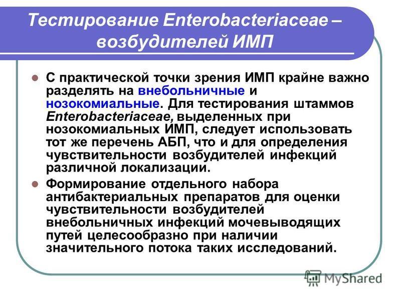 Тестирование Enterobacteriaceae – возбудителей ИМП С практической точки зрения ИМП крайне важно разделять на внебольничные и нозокомиальные. Для тестирования штаммов Enterobacteriaceae, выделенных при нозокомиальных ИМП, следует использовать тот же п