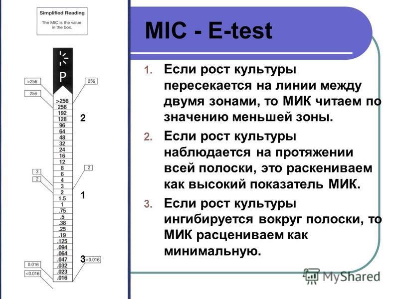 MIC - E-test 1. Если рост культуры пересекается на линии между двумя зонами, то МИК читаем по значению меньшей зоны. 2. Если рост культуры наблюдается на протяжении всей полоски, это раскениваем как высокий показатель МИК. 3. Если рост культуры ингиб