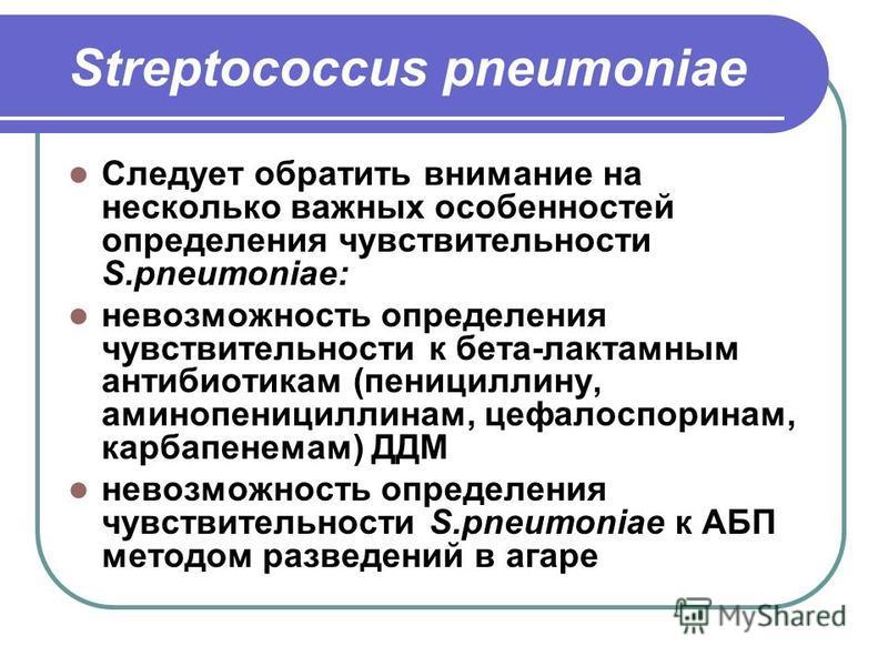 Streptococcus pneumoniae Следует обратить внимание на несколько важных особенностей определения чувствительности S.pneumoniae: невозможность определения чувствительности к бета-лактамным антибиотикам (пенициллину, аминопенициллинам, цефалоспоринам, к