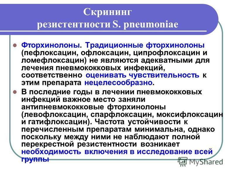 Скрининг резистентности S. pneumoniae Фторхинолоны. Традиционные фторхинолоны (пефлоксацин, офлоксацин, ципрофлоксацин и ломефлоксацин) не являются адекватными для лечения пневмококковых инфекций, соответственно оценивать чувствительность к этим преп