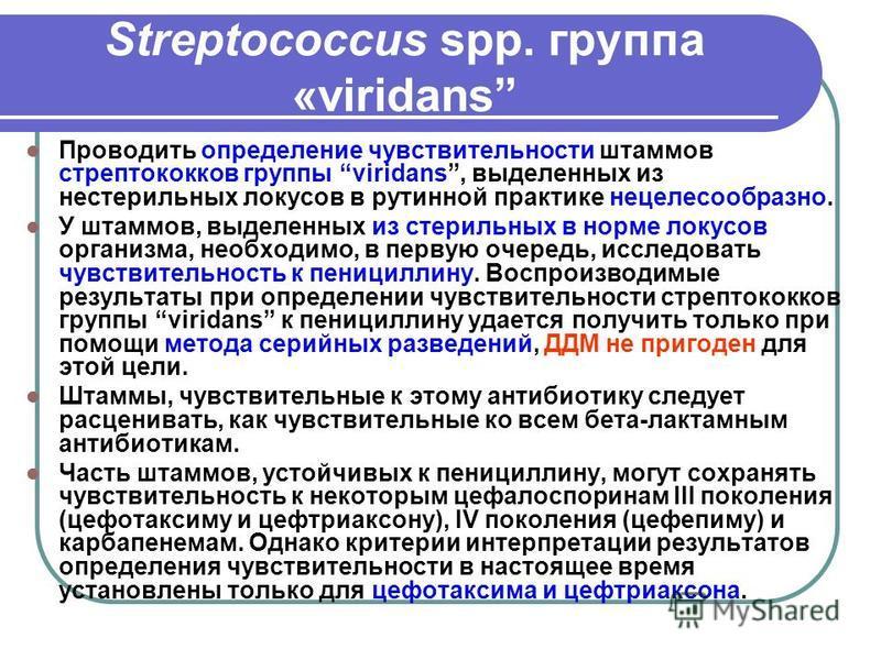Streptococcus spp. группа «viridans Проводить определение чувствительности штаммов стрептококков группы viridans, выделенных из нестерильных локусов в рутинной практике нецелесообразно. У штаммов, выделенных из стерильных в норме локусов организма, н