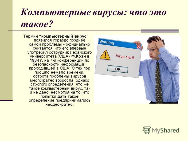 Компьютерные вирусы: что это такое? Термин компьютерный вирус появился гораздо позднее самой проблемы - официально считается, что его впервые употребил сотрудник Лехайского университета (США) Ф.Коэн в 1984 г. на 7-й конференции по безопасности информ
