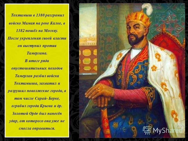 Тохтамыш в 1380 разгромил войско Мамая на реке Калке, в 1382 пошёл на Москву. После укрепления своей власти он выступил против Тамерлана. В итоге ряда опустошительных походов Тамерлан разбил войска Тохтамыша, захватил и разрушил поволжские города, в