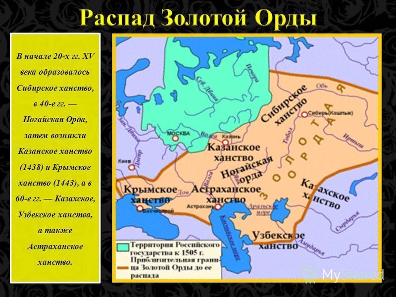 В начале 20-х гг. XV века образовалось Сибирское ханство, в 40-е гг. Ногайская Орда, затем возникли Казанское ханство (1438) и Крымское ханство (1443), а в 60-е гг. Казахское, Узбекское ханства, а также Астраханское ханство.