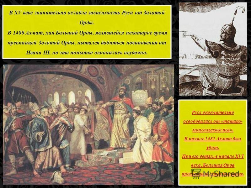 В XV веке значительно ослабла зависимость Руси от Золотой Орды. В 1480 Ахмат, хан Большой Орды, являвшейся некоторое время преемницей Золотой Орды, пытался добиться повиновения от Ивана III, но эта попытка окончилась неудачно. В XV веке значительно о