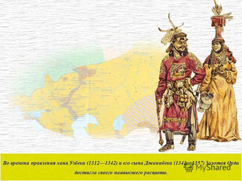 Во времена правления хана Узбека (13121342) и его сына Джанибека (13421357) Золотая Орда достигла своего наивысшего расцвета.