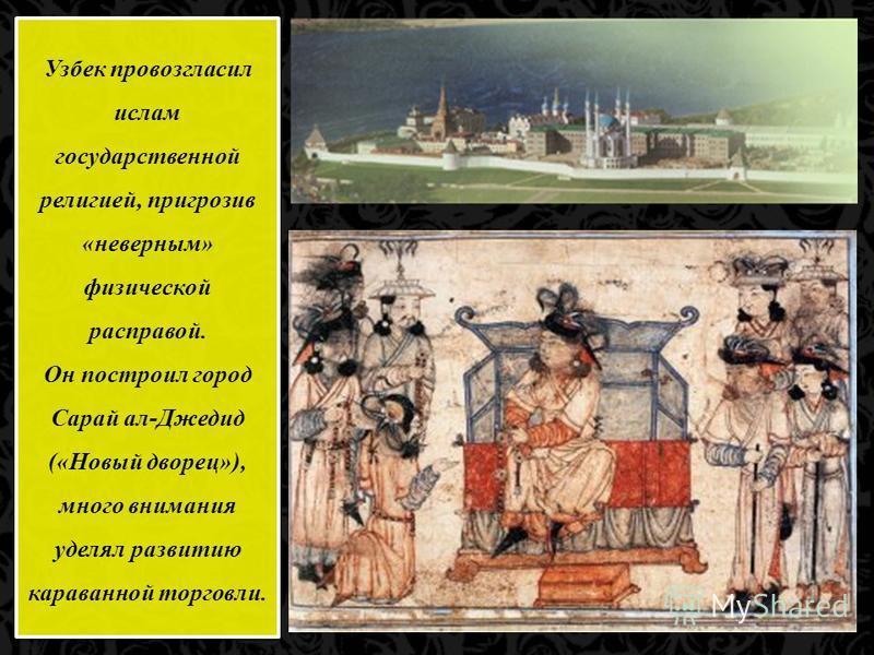 Узбек провозгласил ислам государственной религией, пригрозив «неверным» физической расправой. Он построил город Сарай ал-Джедид («Новый дворец»), много внимания уделял развитию караванной торговли. Узбек провозгласил ислам государственной религией, п