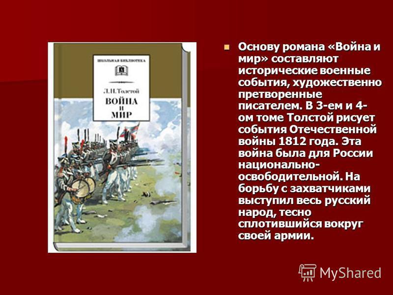 Основу романа «Война и мир» составляют исторические военные события, художественно претворенные писателем. В 3-ем и 4- ом томе Толстой рисует события Отечественной войны 1812 года. Эта война была для России национально- освободительной. На борьбу с з