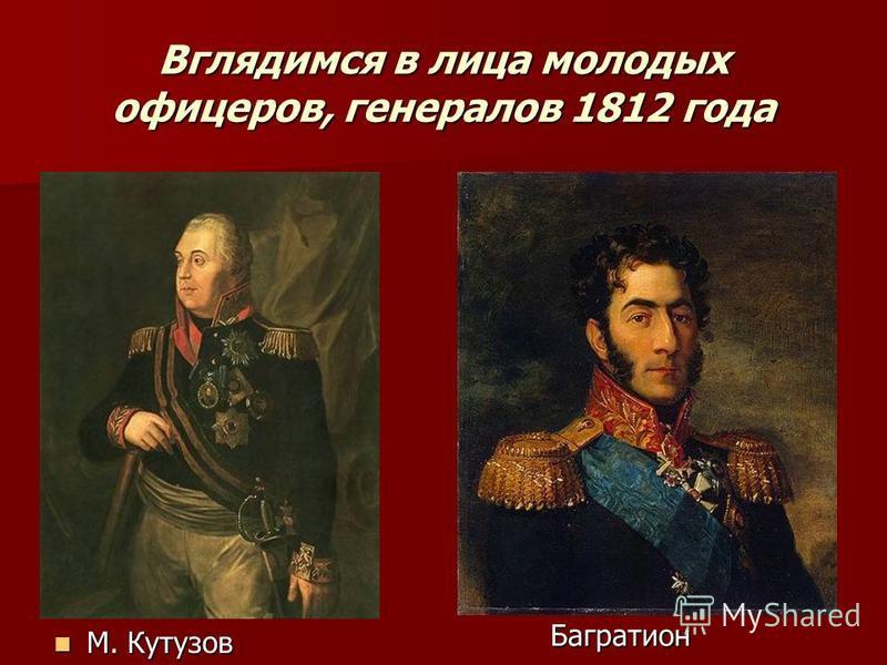 Вглядимся в лица молодых офицеров, генералов 1812 года М. Кутузов М. Кутузов Багратион