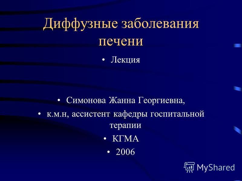 Диффузные заболевания печени Лекция Симонова Жанна Георгиевна, к.м.н, ассистент кафедры госпитальной терапии КГМА 2006