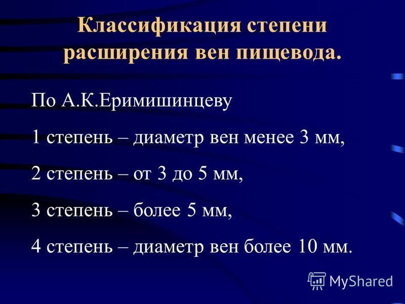 Классификация степени расширения вен пищевода. По А.К.Еримишинцеву 1 степень – диаметр вен менее 3 мм, 2 степень – от 3 до 5 мм, 3 степень – более 5 мм, 4 степень – диаметр вен более 10 мм.