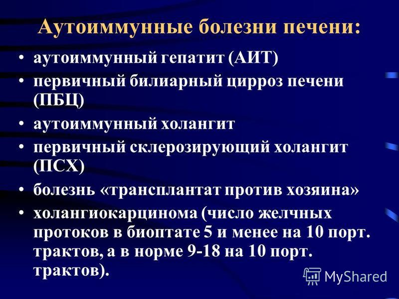 Аутоиммунные болезни печени: аутоиммунный гепатит (АИТ) первичный билиарный цирроз печени (ПБЦ) аутоиммунный холангит первичный склерозирующий холангит (ПСХ) болезнь «трансплантат против хозяина» холангиокарцинома (число желчных протоков в биоптате 5