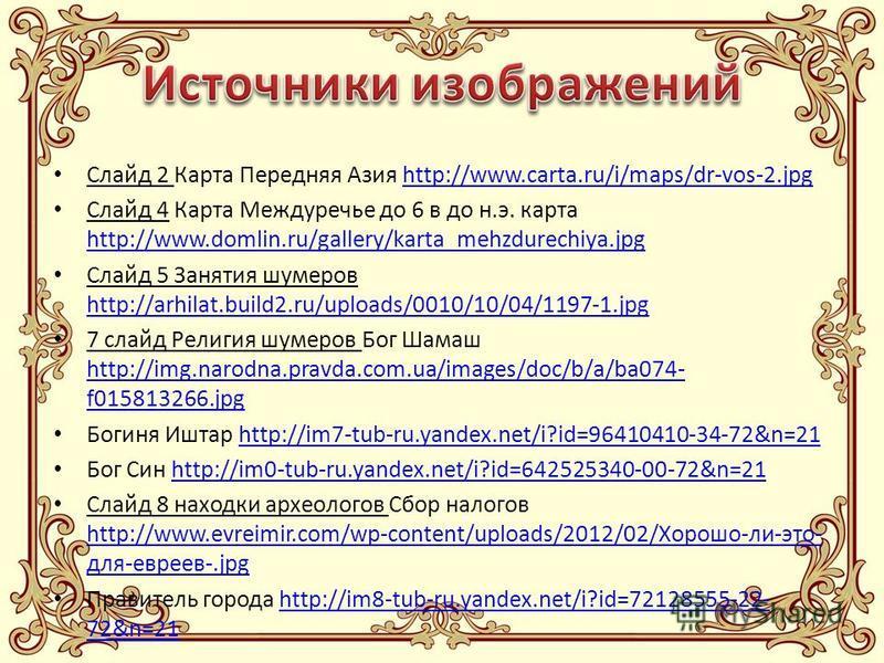 Слайд 2 Карта Передняя Азия http://www.carta.ru/i/maps/dr-vos-2.jpghttp://www.carta.ru/i/maps/dr-vos-2. jpg Слайд 4 Карта Междуречье до 6 в до н.э. карта http://www.domlin.ru/gallery/karta_mehzdurechiya.jpg http://www.domlin.ru/gallery/karta_mehzdure