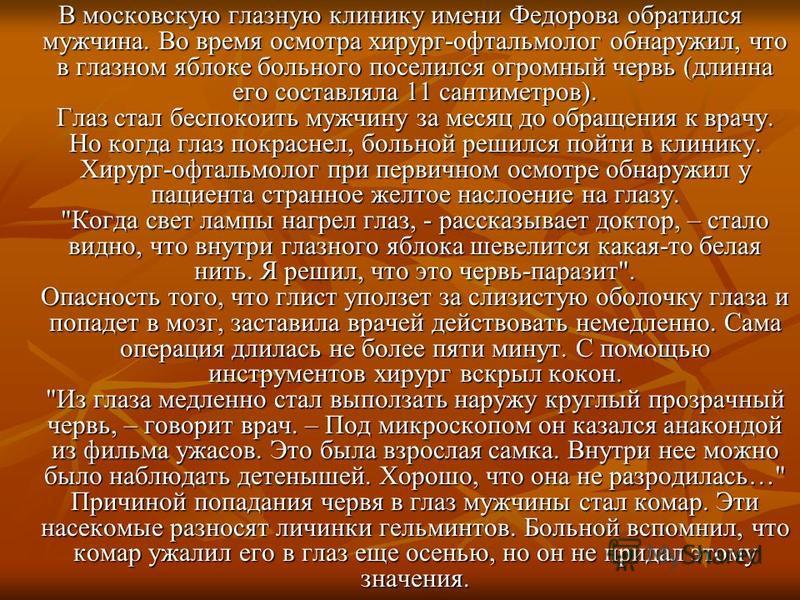 В московскую глазную клинику имени Федорова обратился мужчина. Во время осмотра хирург-офтальмолог обнаружил, что в глазном яблоке больного поселился огромный червь (длинна его составляла 11 сантиметров). Глаз стал беспокоить мужчину за месяц до обра