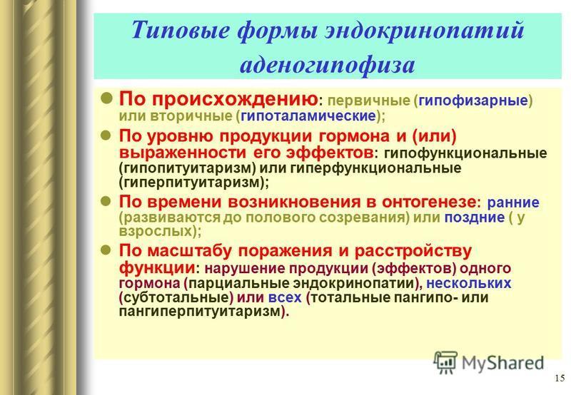 15 Типовые формы эндокринопатий аденогипофиза По происхождению : первичные (гипофизарные) или вторичные (гипоталамические); По уровню продукции гормона и (или) выраженности его эффектов : гипофункциональные (гипопитуитаризм) или гиперфункциональные (
