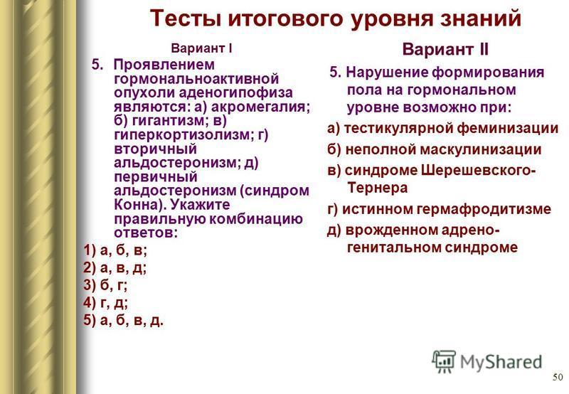 50 Тесты итогового уровня знаний Вариант I 5. Проявлением гормональноактивной опухоли аденогипофиза являются: а) акромегалия; б) гигантизм; в) гиперкортизолизм; г) вторичный альдостеронизм; д) первичный альдостеронизм (синдром Конна). Укажите правиль