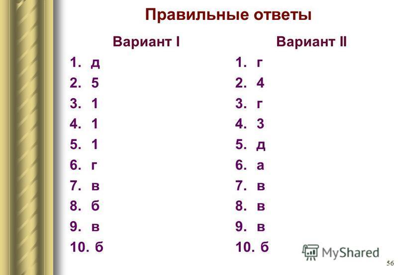 56 Правильные ответы Вариант I 1. д 2.5 3.1 4.1 5.1 6. г 7. в 8. б 9. в 10. б Вариант II 1. г 2.4 3. г 4.3 5. д 6. а 7. в 8. в 9. в 10. б