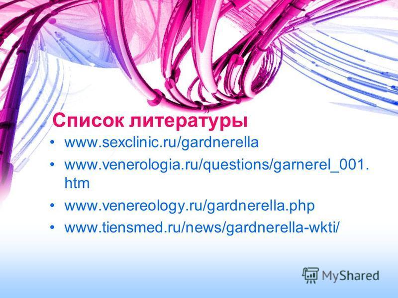 Список литературы www.sexclinic.ru/gardnerella www.venerologia.ru/questions/garnerel_001. htm www.venereology.ru/gardnerella.php www.tiensmed.ru/news/gardnerella-wkti/
