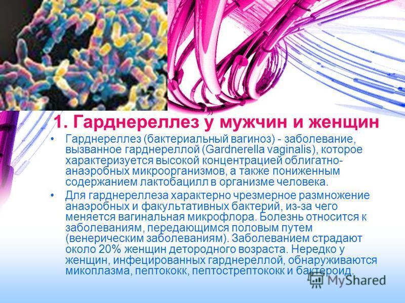 1. Гарднереллез у мужчин и женщин Гарднереллез (бактериальный вагиноз) - заболевание, вызванное гарднереллой (Gardnerella vaginalis), которое характеризуется высокой концентрацией облигатно- анаэробных микроорганизмов, а также пониженным содержанием
