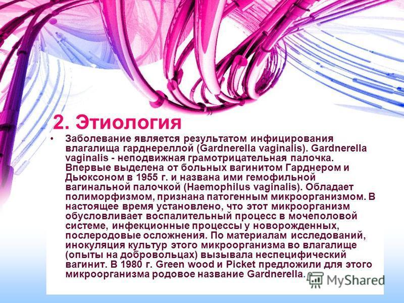 2. Этиология Заболевание является результатом инфицирования влагалища гарднереллой (Gardnerella vaginalis). Gardnerella vaginalis - неподвижная грамотрицательная палочка. Впервые выделена от больных вагинитом Гарднером и Дьюксоном в 1955 г. и названа