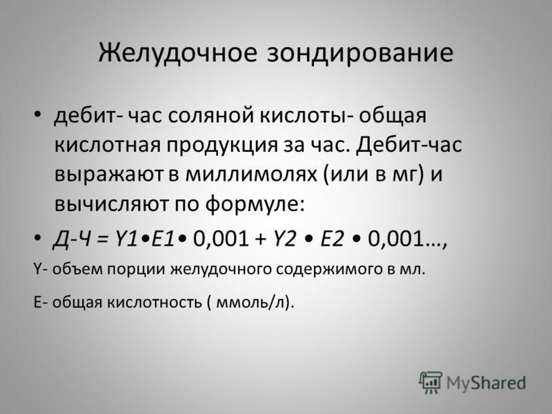 Желудочное зондирование дебит- час соляной кислоты- общая кислотная продукция за час. Дебит-час выражают в миллимолях (или в мг) и вычисляют по формуле: Д-Ч = Y1E1 0,001 + Y2 Е2 0,001…, Y- объем порции желудочного содержимого в мл. Е- общая кислотнос