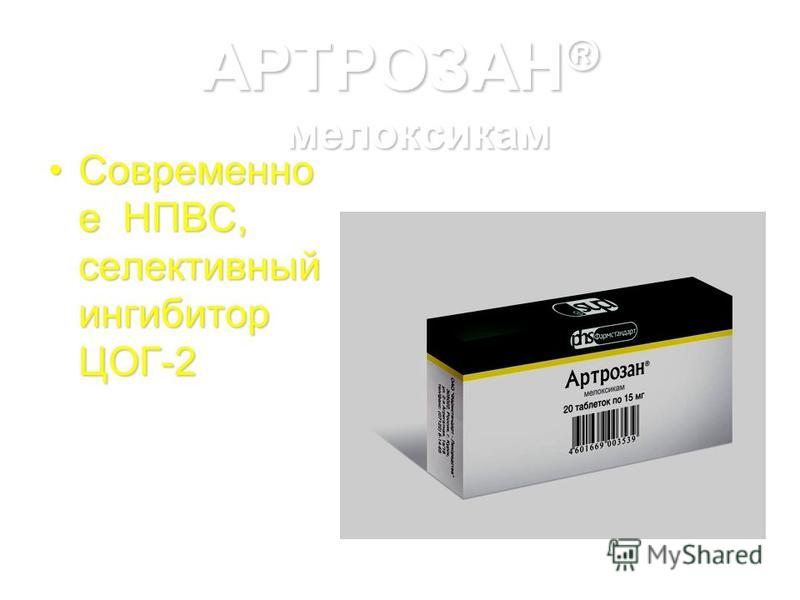 АРТРОЗАН ® мелоксикам Современно е НПВС, селективный ингибитор ЦОГ-2Современно е НПВС, селективный ингибитор ЦОГ-2