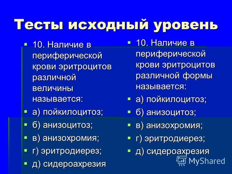 Тесты исходный уровень 10. Наличие в периферической крови эритроцитов различной величины называется: 10. Наличие в периферической крови эритроцитов различной величины называется: а) пойкилоцитоз; а) пойкилоцитоз; б) анизоцитоз; б) анизоцитоз; в) аниз