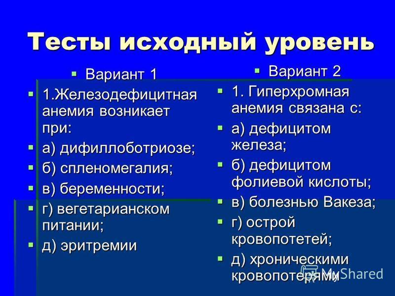 Тесты исходный уровень Вариант 1 Вариант 1 1. Железодефицитная анемия возникает при: 1. Железодефицитная анемия возникает при: а) дифиллоботриозе; а) дифиллоботриозе; б) спленомегалия; б) спленомегалия; в) беременности; в) беременности; г) вегетариан