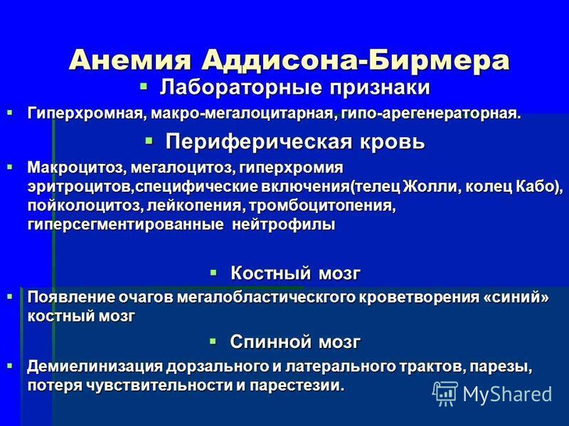 Анемия Аддисона-Бирмера Лабораторные признаки Лабораторные признаки Гиперхромная, макро-мегалоцитарная, гипо-арегенераторная. Гиперхромная, макро-мегалоцитарная, гипо-арегенераторная. Периферическая кровь Периферическая кровь Макроцитоз, мегалоцитоз,