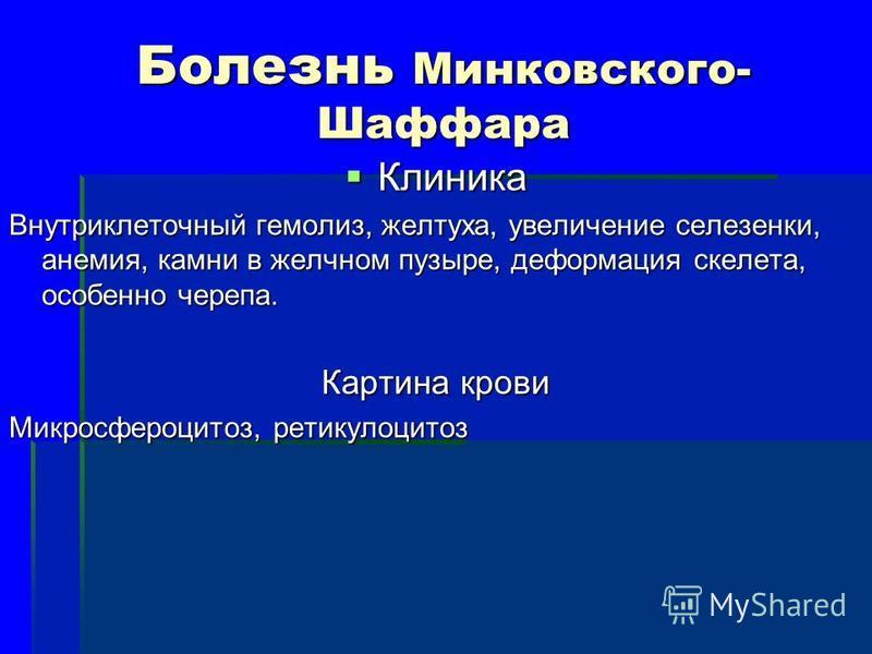 Болезнь Минковского- Шаффара Клиника Клиника Внутриклеточный гемолиз, желтуха, увеличение селезенки, анемия, камни в желчном пузыре, деформация скелета, особенно черепа. Картина крови Микросфероцитоз, ретикулоцитоз