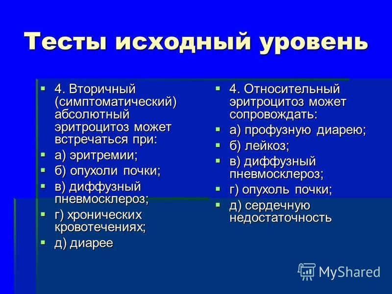 Тесты исходный уровень 4. Вторичный (симптоматический) абсолютный эритроцитоз может встречаться при: 4. Вторичный (симптоматический) абсолютный эритроцитоз может встречаться при: а) эритремии; а) эритремии; б) опухоли почки; б) опухоли почки; в) дифф
