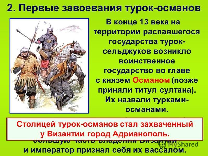 2. Первые завоевания турок-османов В конце 13 века на территории распавшегося государства турок- сельджуков возникло воинственное государство во главе с князем Османом (позже приняли титул султана). Их назвали турками- османами. Турки часто совершали