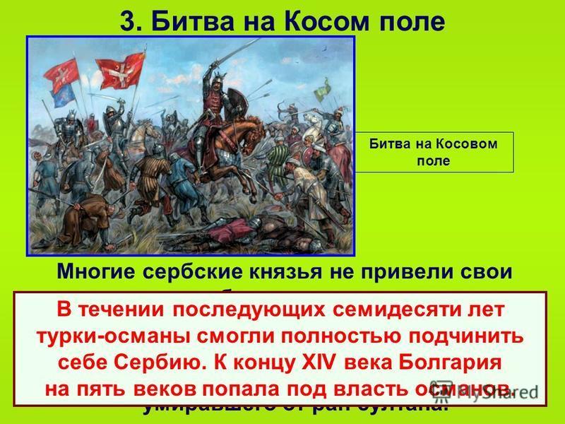 3. Битва на Косом поле Многие сербские князья не привели свои дружины на битву, а некоторые только наблюдали за ходом сражения. Сербский правитель и несколько князей были взяты в плен и казнены на глазах умиравшего от ран султана. Битва на Косовом по