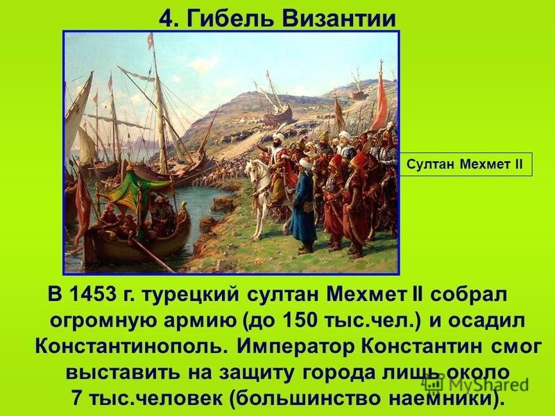 4. Гибель Византии В 1453 г. турецкий султан Мехмет II собрал огромную армию (до 150 тыс.чел.) и осадил Константинополь. Император Константин смог выставить на защиту города лишь около 7 тыс.человек (большинство наемники). Султан Мехмет II