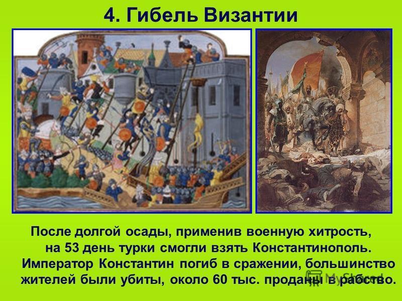 4. Гибель Византии После долгой осады, применив военную хитрость, на 53 день турки смогли взять Константинополь. Император Константин погиб в сражении, большинство жителей были убиты, около 60 тыс. проданы в рабство.