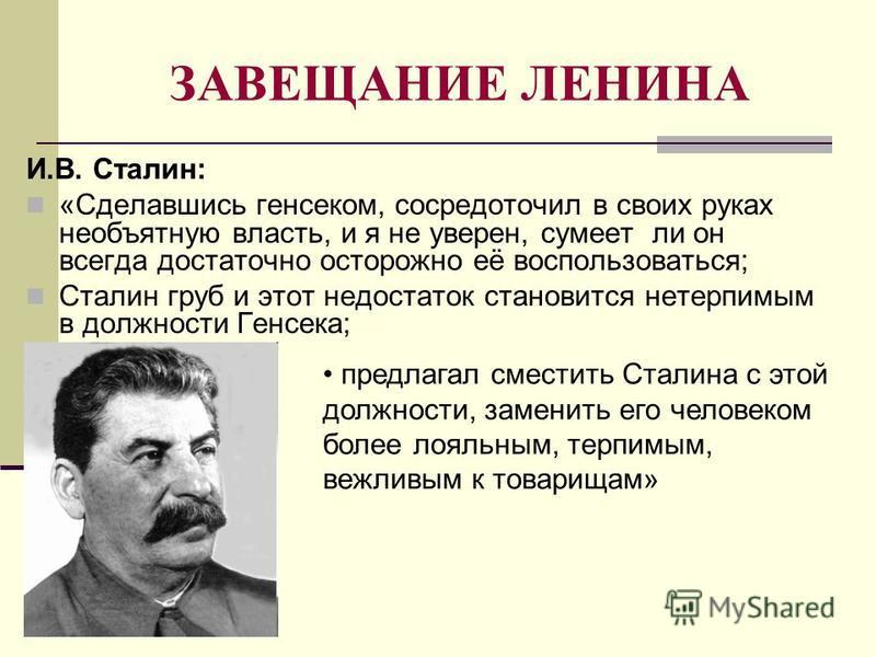 ЗАВЕЩАНИЕ ЛЕНИНА И.В. Сталин: «Сделавшись генсеком, сосредоточил в своих руках необъятную власть, и я не уверен, сумеет ли он всегда достаточно осторожно её воспользоваться; Сталин груб и этот недостаток становится нетерпимым в должности Генсека; пре