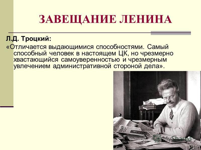 ЗАВЕЩАНИЕ ЛЕНИНА Л.Д. Троцкий: «Отличается выдающимися способностями. Самый способный человек в настоящем ЦК, но чрезмерно хвастающийся самоуверенностью и чрезмерным увлечением административной стороной дела».