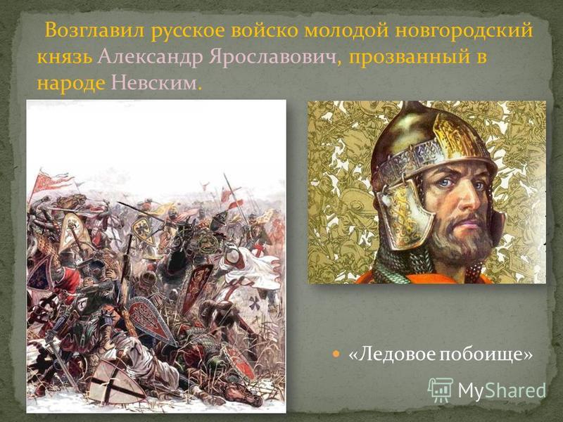 «Ледовое побоище» Возглавил русское войско молодой новгородский князь Александр Ярославович, прозванный в народе Невским.