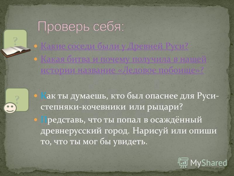 Какие соседи были у Древней Руси? Какие соседи были у Древней Руси? Какая битва и почему получила в нашей истории название «Ледовое побоище»? Какая битва и почему получила в нашей истории название «Ледовое побоище»? Как ты думаешь, кто был опаснее дл