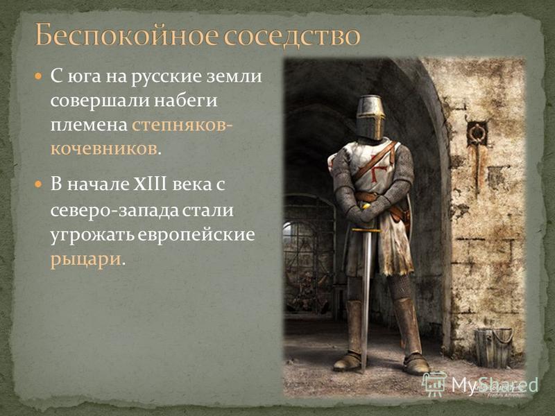 С юга на русские земли совершали набеги племена степняков- кочевников. В начале x ΙΙΙ века с северо-запада стали угрожать европейские рыцари.