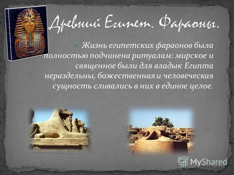 Жизнь египетских фараонов была полностью подчинена ритуалам: мирское и священное были для владык Египта нераздельны, божественная и человеческая сущность сливались в них в единое целое.