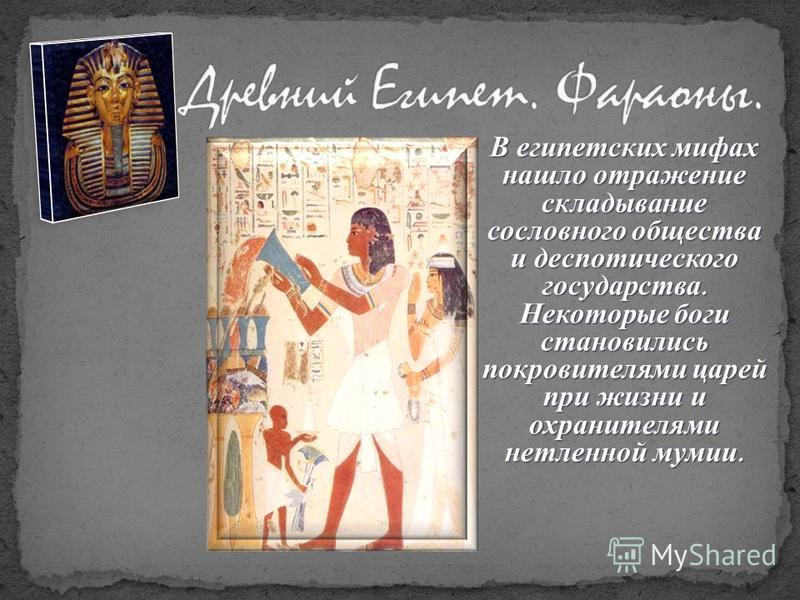 с идеей В египетских мифах нашло отражение складывание сословного общества и деспотического государства. Некоторые боги становились покровителями царей при жизни и охранителями нетленной мумии.